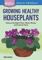 Growing Healthy Houseplants : Choose the Right Plant, Water Wisely, and Control Pests. A Storey BASICS Title - Ellen Zachos