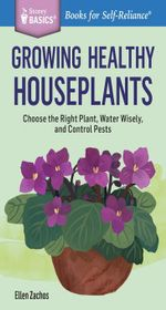 Growing Healthy Houseplants : Choose the Right Plant, Water Wisely, and Control Pests. A Storey Basics® Title - Ellen Zachos