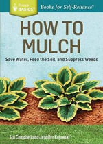 How to Mulch : Save Water, Feed the Soil, and Suppress Weeds. A Storey BASICS Title - Stu Campbell