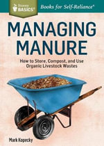 Managing Manure : How to Store, Compost, and Use Organic Livestock Wastes. A Storey BASICS Title - Mark Kopecky