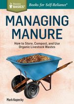 Managing Manure : How to Store, Compost, and Use Organic Livestock Wastes. A Storey BASICS® Title - Mark Kopecky