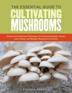 The Essential Guide to Cultivating Mushrooms : Simple and Advanced Techniques for Growing Shiitake, Oyster, Lion's Mane, and Maitake Mushrooms at Home - Stephen Russell