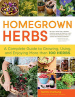 Homegrown Herbs : A Complete Guide to Growing, Using, and Enjoying More than 100 Herbs