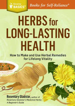 Herbs for Long-Lasting Health : How to Make and Use Herbal Remedies for Lifelong Vitality. a Storey Basics(r) Title - Rosemary Gladstar