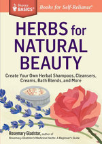 Herbs for Natural Beauty : Create Your Own Herbal Shampoos, Cleansers, Creams, Bath Blends, and More. A Storey Basics® Title - Rosemary Gladstar