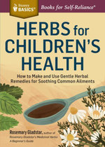 Herbs for Children's Health : How to Make and Use Gentle Herbal Remedies for Soothing Common Ailments. A Storey BASICS® Title - Rosemary Gladstar