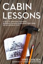 Cabin Lessons : A Nail-By-Nail Tale of Building Our Dream Cottage from 2x4s, Blisters, and Love - Spike Carlsen