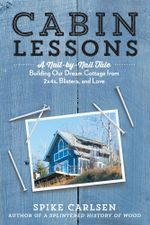 Cabin Lessons : A Nail-by-Nail Tale: Building Our Dream Cottage from 2x4s, Blisters, and Love - Spike Carlsen