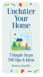 Unclutter Your Home : 7 Simple Steps, 700 Tips & Ideas - Donna Smallin