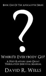 Where'd Everybody Go? : A Post-Rapture and Great Tribulation Survival Manual - David R Wells