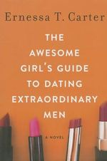 The Awesome Girl's Guide to Dating Extraordinary Men - Ernessa Carter