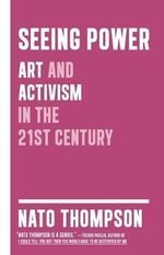 Seeing Power : Art and Activism in the Age of Culture Production - Nato Thompson