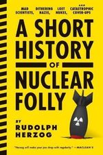 A Short History of Nuclear Folly : Mad Scientists, Dithering Nazis, Lost Nukes, and Catastrophic Cover-Ups - Rudolph Herzog