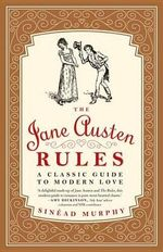 The Jane Austen Rules : A Classic Guide to Modern Love - Sinead Murphy