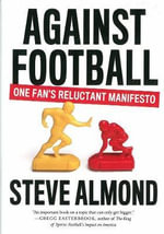 Against Football : A Reluctant Manifesto - Steve Almond