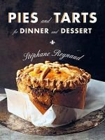 Pies and Tarts for Dinner and Dessert : For Dinner and Dessert - Stephane Reynaud