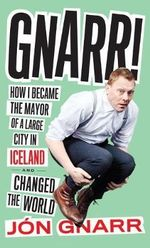 Gnarr : How I Became Mayor of a Large City in Iceland and Changed the World - Jon Gnarr