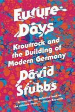 Future Days : Krautrock and the Building of Modern Germany - David Stubbs