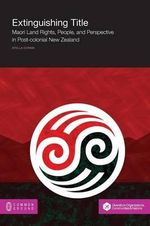 Extinguishing Title : Maori Land Rights, People, and Perspective in Post-Colonial New Zealand - Stella Coram