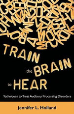 Train the Brain to Hear : Brain Training Techniques to Treat Auditory Processing Disorders in Kids with ADD/ADHD, Low Spectrum Autism, and Auditory Processing Disorders - Jennifer L Holland