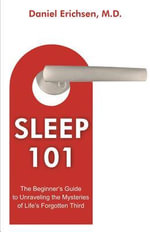 Sleep 101 : Beginner's Guide to Unraveling the Mysteries of Life's Forgotten Third - Daniel Erichsen