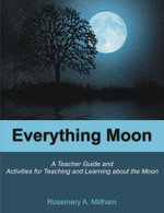 Everything Moon : A Teacher Guide and Activities for Teaching and Learning about the Moon - Rosemary A. Millham