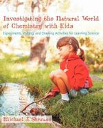 Investigating the Natural World of Chemistry with Kids : Experiments, Writing, and Drawing Activities for Learning Science - Michael J Strauss