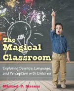The Magical Classroom : Exploring Science, Language, and Perception with Children - Michael J Strauss