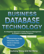 Business Database Technology : An Integrative Approach to Data Resource Management with Practical Project Guides, Presentation Slides, Answer Keys to H - Shouhong Wang