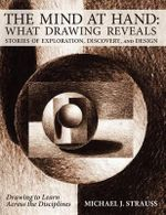 The Mind at Hand : What Drawing Reveals: Stories of Exploration, Discovery and Design - Michael J Strauss