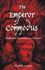 The Emperor Commodus : Gladiator, Hercules or a Tyrant? - Geoff W. Adams