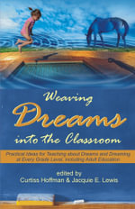 Weaving Dreams Into the Classroom : Practical Ideas for Teaching about Dreams and Dreaming at Every Grade Level, Including Adult Education