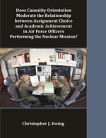 Does Causality Orientation Moderate the Relationship Between Assignment Choice and Academic Achievement in Air Force Officers Performing the Nuclear M - Christopher J. Ewing