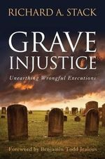 Grave Injustice : Unearthing Wrongful Executions - Richard A Stack
