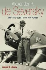 Alexander P. De Seversky and the Quest for Air Power : A History, 1926-1991 - James K Libbey
