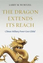 The Dragon Extends It's Reach : Chinese Military Power Goes Global - Larry M. Wortzel