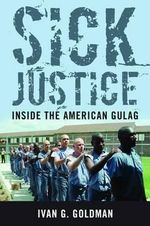 Sick Justice : Inside the American Gulag - Ivan M. Goldman