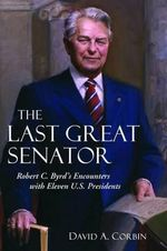 The Last Great Senator : Robert C. Byrd's Encounters with Ten U.S. Presidents - David A Corbin