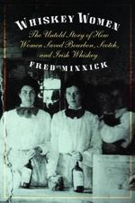 Whiskey Women : The Untold Story of How Women Saved Bourbon, Scotch, and Irish Whiskey - Fred Minnick