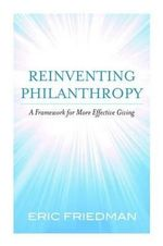 Reinventing Philanthropy : A Framework for More Effective Giving - Eric Friedman
