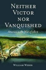 Neither Victor Nor Vanquished : America in the War of 1812 - William Weber