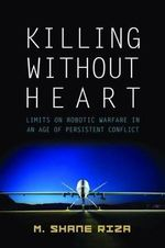 Killing Without Heart : Limits on Robotic Warfare in an Age of Persistent Conflict - M. Shane Riza