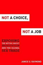 Not a Choice, Not a Job : Exposing the Myths about Prostitution and the Global Sex Trade - Janice G Raymond