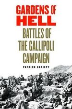 Gardens of Hell : Battles of the Gallipoli Campaign, 1915-1916 - Patrick Gariepy