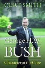 George H. W. Bush : Character at the Core - Curt Smith
