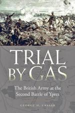 Trial by Gas : The British Army at the Second Battle of Ypres - George H. Cassar