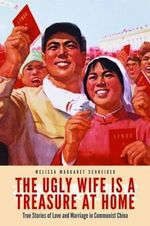 The Ugly Wife is a Treasure at Home : True Stories of Love and Marriage in Communist China - Melissa M Schneider