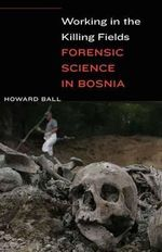 Working in the Killing Fields : Forensic Science in Bosnia - Howard Ball
