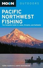 Moon Pacific Northwest Fishing : The Complete Guide to Lakes, Streams, and Saltwater - Terry Rudnick