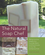 The Natural Soap Chef : Making Luxurious Delights from Cucumber Melon and Almond Cookie to Chai Tea and Espresso Forte - Heidi Corley Barto